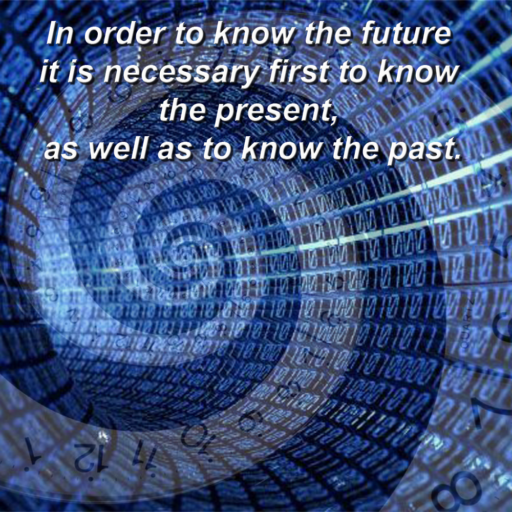 In order to know the future it is necessary first to know the present, as well as to know the past.