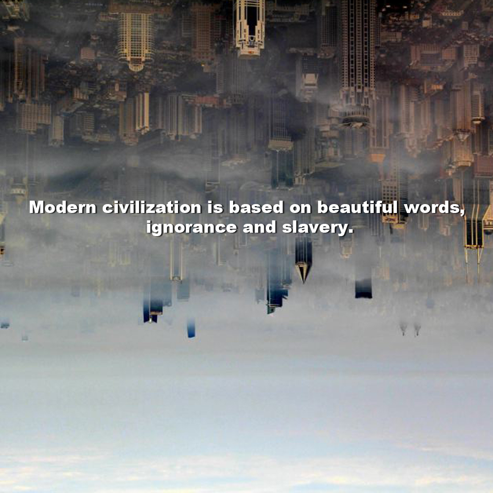 modern-civilization-is-based-on-beautiful-words-ignorance-and-slavery